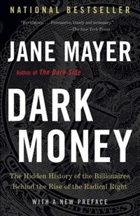 Dark Money: ​The Hidden History of the Billionaires Behind the Rise of the Radical Right​
