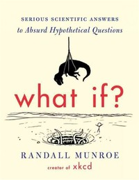 What If?: ​Serious Scientific Answers to Absurd Hypothetical Questions​
