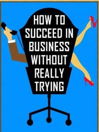How to ​Succeed in Business Without Really Trying​