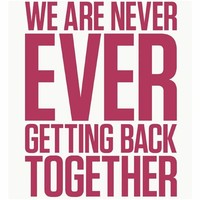 We Are Never ​Ever Getting Back Together​