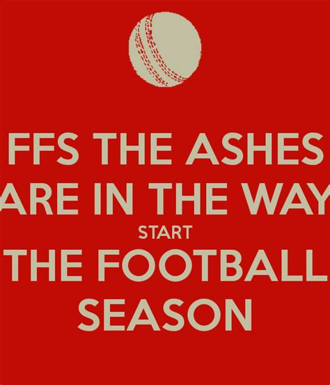 FFS THE ASHES ARE IN THE WAY START THE FOOTBALL SEASON ...