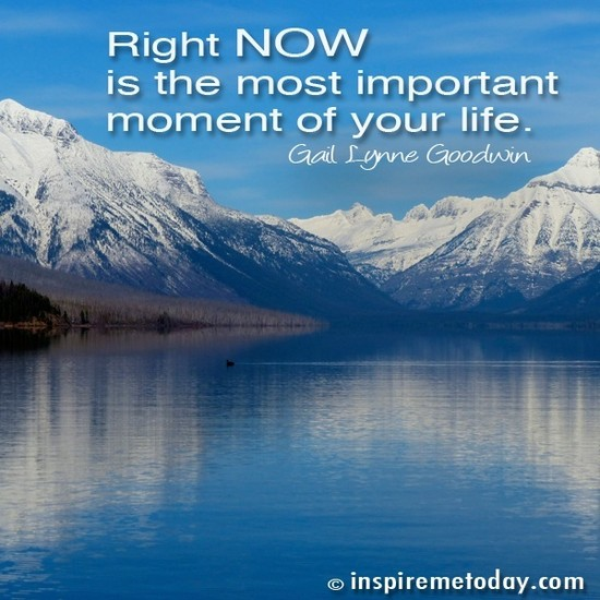 Right NOW is the most important moment of your life ...