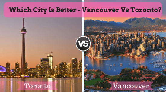 Which city is better - Vancouver Vs Toronto?