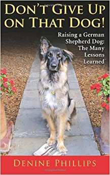 Don't Give Up on That Dog!: Raising a German Shepherd Dog ...